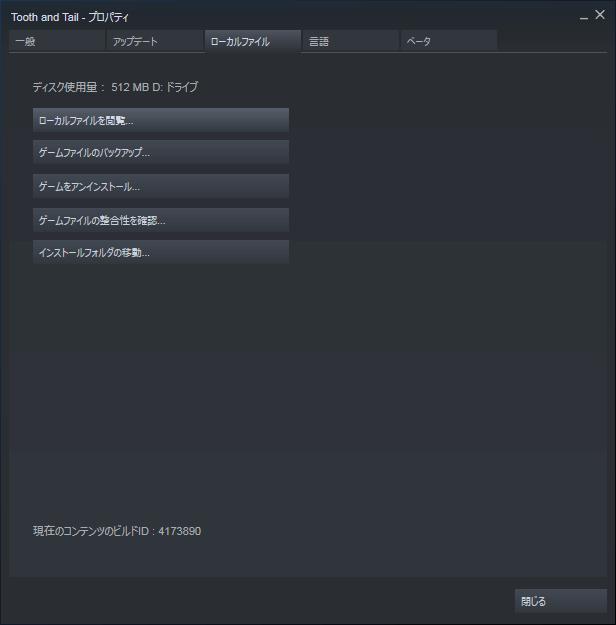 PC ゲーム Tooth and Tail 日本語化メモ、Steam 版であれば Steam ライブラリで Tooth and Tail プロパティ画面を開き、ローカルファイルタブで 「ローカルファイルを閲覧...」 をクリックしてインストールフォルダを開く