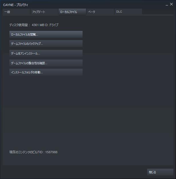 PC ゲーム CAYNE 日本語化メモ、Steam 版であれば Steam ライブラリで CAYNE プロパティ画面を開き、ローカルファイルタブで 「ローカルファイルを閲覧...」 をクリックしてインストールフォルダを開く