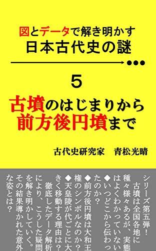 図とデータで解き明かす 日本古代史の謎 5: 古墳のはじまりから前方後円墳まで 図とデータで解き明かす 日本古代史の謎