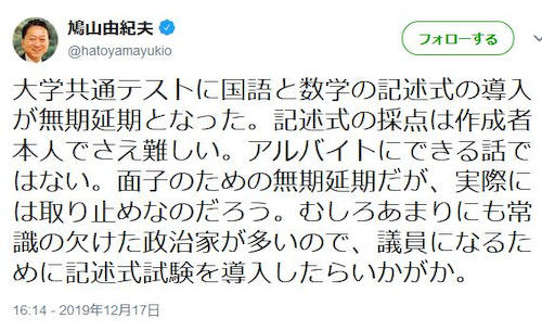 鳩山由紀夫元首相(72) 「あまりにも常識の欠けた政治家が多いので、議員になるために記述式試験を導入したらいかがか?」 … 大学共通テスト国語と数学の記述式の導入が無期延期となった件について皮肉